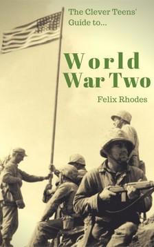 Rhodes Felix - The Clever Teens' Guide to World War Two [eKönyv: epub, mobi]
