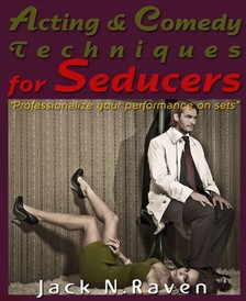 Raven Jack N. - Acting and Comedy Techniques for Seducers and PUAs :Professionalize Your Performance On Sets! [eKönyv: epub, mobi]