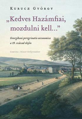 """Kurucz György - """"Kedves Hazámfiai, mozdulni kell..."""" - Georgikoni peregrinatio oeconomica a 19. század elején"""