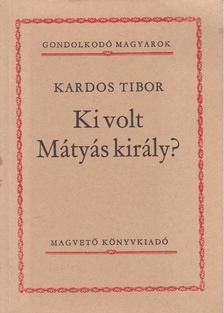 Kardos Tibor - Ki volt Mátyás király? [antikvár]