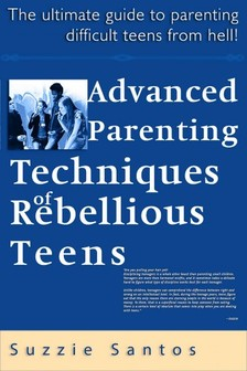 Santos Kiadó - Advanced Parenting Techniques Of Rebellious Teens : The Ultimate Guide To Parenting Difficult Teens From Hell! [eKönyv: epub, mobi]