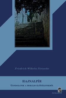 Friedrich Nietzsche - HAJNALPÍR - GONDOLATOK A MORÁLIS ELŐÍTÉLETEKRŐL