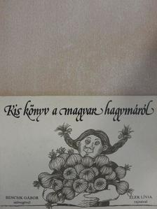 Bencsik Gábor - Kis könyv a magyar hagymáról [antikvár]