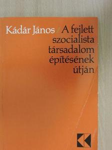 Kádár János - A fejlett szocialista társadalom építésének útján [antikvár]