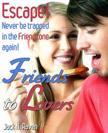 Raven Jack N. - Friends into Lovers: Escape and Never be Trapped In The Friendzone Ever Again! [eKönyv: epub, mobi]