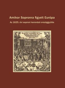 Dominkovits Péter - Katona Csaba - Pálffy Géza (szerk.) - Amikor Sopronra figyelt Európa.  Az 1625. évi soproni koronázó országgyűlés