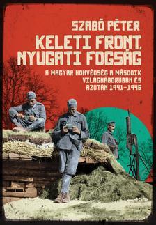 Szabó Péter - Keleti front, nyugati fogság : A magyar honvédség a második világháborúban és azután 1941-1946