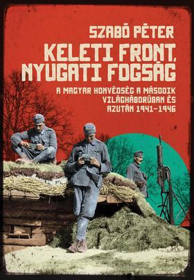 SZABÓ PÉTER - Keleti front, nyugati fogság - A magyar honvédség a második világháborúban és azután 1941-1946