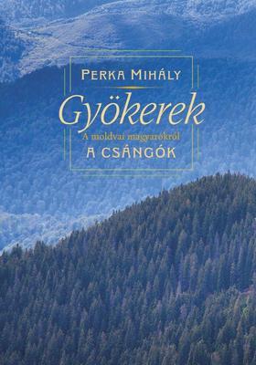 Perka Mihály - Gyökerek - A moldvai magyarokról