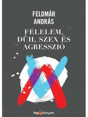 FELDMÁR ANDRÁS - Félelem, düh, szex és agresszió