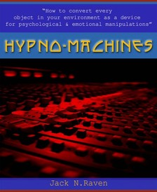 Raven Jack N. - Hypno Machines - How To Convert Every Object In Your Environment As a Device For Psychological and Emotional Manipulator [eKönyv: epub, mobi]