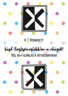 K. T. Bernadett - Lásd (leg)színes(ebb)en a világot! Még 99+1 ajánlás a hétköznapokra
