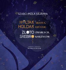 Szabó Imola Julianna - Holtak aranya, holdak ezüstje