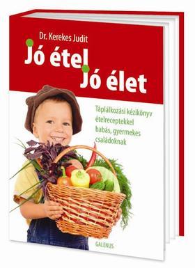 Dr. Kerekes Judit - Jó étel, jó élet- Táplálkozási kézikönyv ételreceptekkel babás, gyermekes családoknak