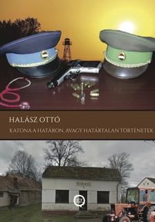 HALÁSZ OTTÓ - Katona a határon, avagy határtalan történetek [eKönyv: epub, mobi]