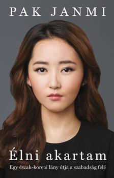 Pak Janmi - Élni akartam Egy észak-koreai lány útja a szabadság felé