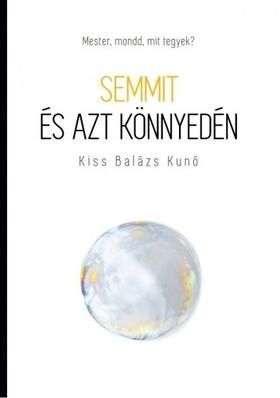 Kiss Balázs Kunó - Semmit és azt könnyedén - Mester, mondd, mit tegyek? [eKönyv: epub, mobi]