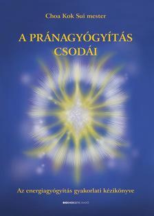 Choa Kok Sui Mester - A pránagyógyítás csodái - Az energiagyógyítás gyakorlati kézikönyve