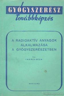 Takács Géza - A radioaktív anyagok alkalmazása a gyógyszerészetben [antikvár]