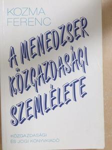 Kozma Ferenc - A menedzser közgazdasági szemlélete [antikvár]
