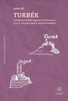 Fodor Pál - Turbék - Szulejmán szultán szigetvári Türbevárosa a 16-17. századi oszmán-török forrásokban