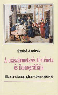Szabó András - A császármetszés története és ikonográfiája [antikvár]