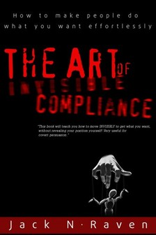 Raven Jack N. - The Art of Invisible Compliance - How To Make People Do What You Want Effortlessly [eKönyv: epub, mobi]
