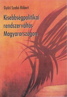 GYŐRI SZABÓ RÓBERT - Kisebbségpolitikai rendszerváltás Magyarországon [antikvár]