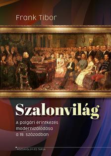 Frank Tibor - Szalonvilág. A polgári érintkezés modernizálódása a 19. században