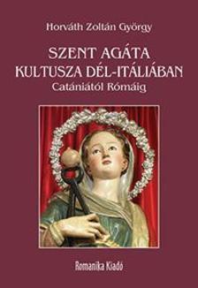 Horváth Zoltán György - Szent Agáta kultusza Dél-Itáliában Catániától Rómáig