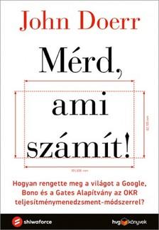 John Doerr - Mérd, ami számít! - Hogyan rengette meg a világot a Google, Bono és a Gates Alapítvány az OKR teljesítménymenedzsment-módszerrel? [eKönyv: epub, mobi]