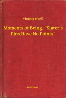 Virginia Woolf - Moments of Being. Slater's Pins Have No Points [eKönyv: epub, mobi]