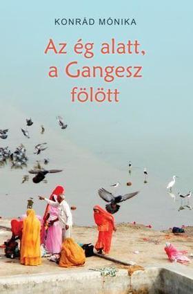 KONRÁD MÓNIKA - Az ég alatt a Gangesz fölött