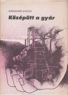 Gerencsér Miklós - Középütt a gyár [antikvár]