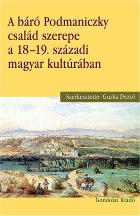Gurka Dezső szerk. - A báró Podmaniczky család szerepe a 18-19. századi magyar kultúrában