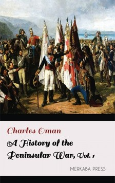 Oman Charles - A History of the Peninsular War Volume I [eKönyv: epub, mobi]