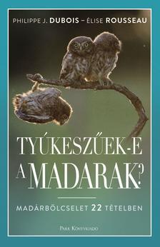 Dubois, Philippe-Rousseau, Elise - Tyúkeszűek-e a madarak? - Madárbölcselet 22 tételben