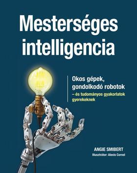 Angie Smibert - Mesterséges intelligencia Okos gépek, gondolkodó robotok - és tudományos gyakorlatok gyerekeknek