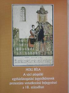 Holl Béla - A váci püspöki egyházlátogatási jegyzőkönyvek protestáns vonatkozású bejegyzései a 18. században [antikvár]