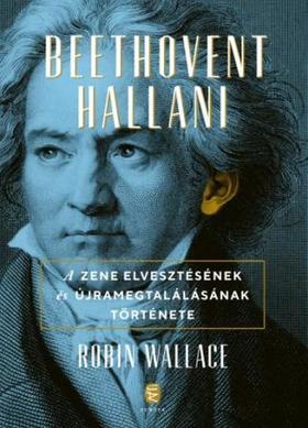 Robin Wallace - Beethovent hallani - A zene elvesztésének és újra megtalálásának története