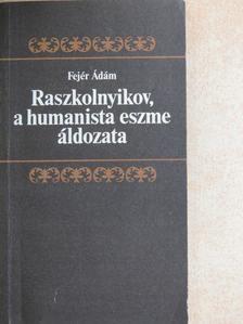 Fejér Ádám - Raszkolnyikov, a humanista eszme áldozata [antikvár]