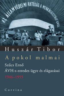 Huszár Tibor - A POKOL MALMAI - SZŰCS ERNŐ ÁVH-S EZREDES ÜGYE ÉS ELÁGAZÁSAI