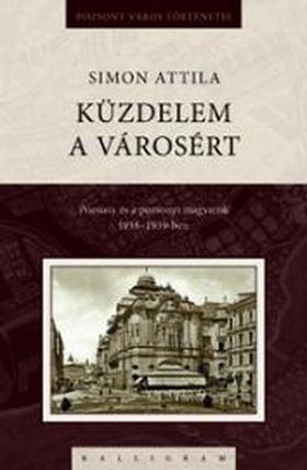Simon Attila - Küzdelem a városért - Pozsony és a pozsonyi magyarság 1938-1939-ben