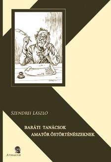 Szendrei László - Baráti tanácsok amatőr őstörténészeknek
