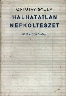 Ortutay Gyula - Halhatatlan népköltészet [antikvár]