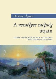 Dukkon Ágnes - A veszélyes szépség útjain - Eszmék, témák, kapcsolatok a klasszikus orosz irodalom világában