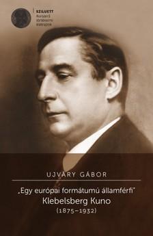 Ujváry Gábor - Egy európai formátumú államférfi. Klebelsberg Kuno (1875-1932) [eKönyv: pdf, epub, mobi]