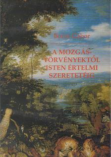 Boros Gábor - A mozgástörvényektől Isten értelmi szeretetéig [antikvár]