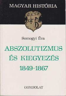SOMOGYI ÉVA - Abszolutizmus és kiegyezés 1849-1867 [antikvár]