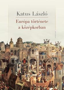 KATUS LÁSZLÓ - Európa története a középkorban
